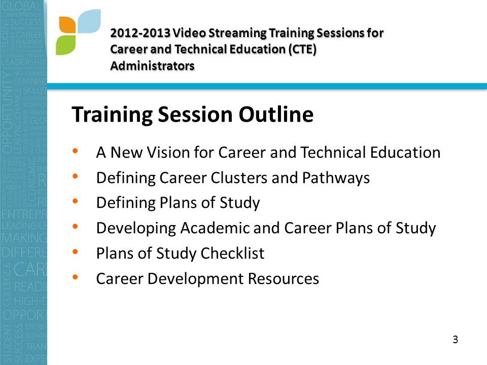 Video Streaming Training Sessions for Career and Technical Education (CTE) Administrators Training Session Outline A New Vision for Career and Technical Education Defining Career Clusters and Pathways Defining Plans of Study Developing Academic and Career Plans of Study Plans of Study Checklist Career Development Resources 3