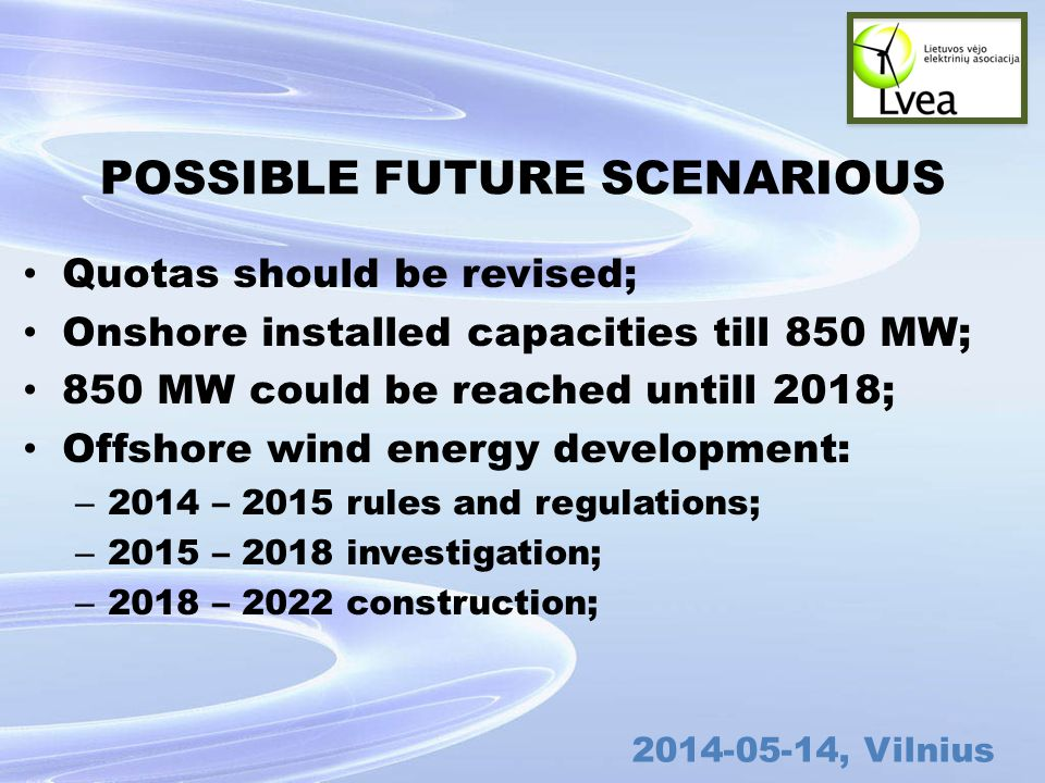 , Vilnius POSSIBLE FUTURE SCENARIOUS Quotas should be revised; Onshore installed capacities till 850 MW; 850 MW could be reached untill 2018; Offshore wind energy development: – 2014 – 2015 rules and regulations; – 2015 – 2018 investigation; – 2018 – 2022 construction;