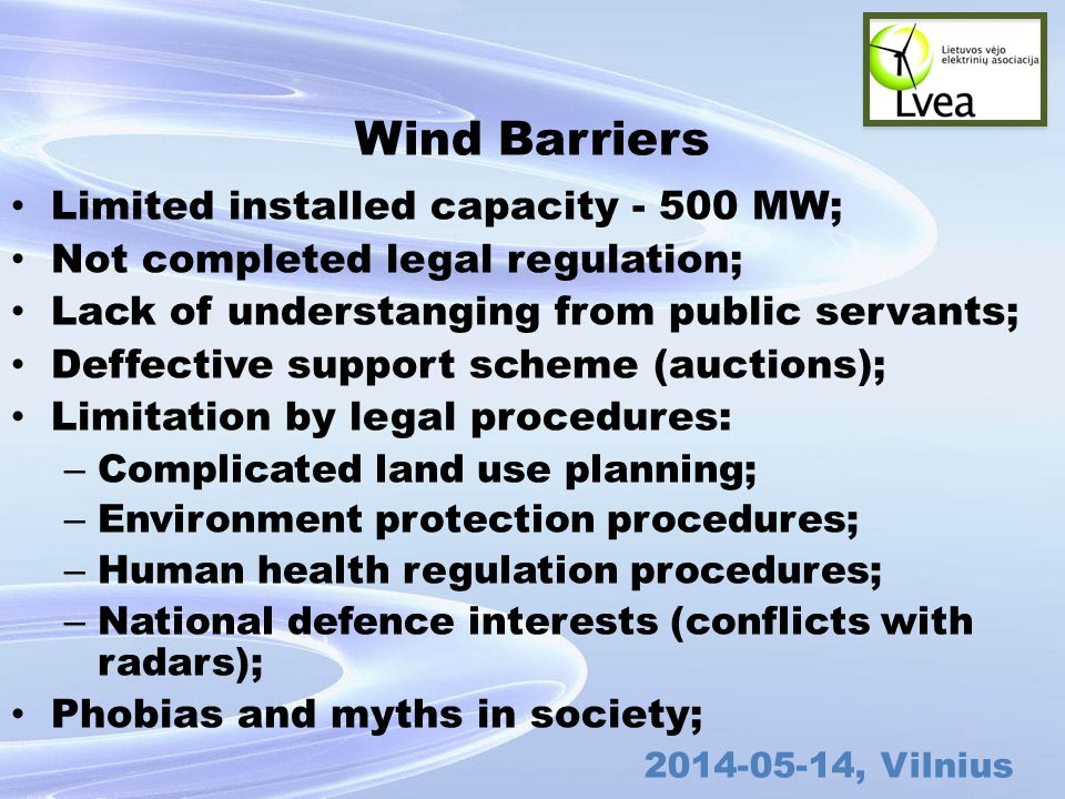 , Vilnius Wind Barriers Limited installed capacity MW; Not completed legal regulation; Lack of understanging from public servants; Deffective support scheme (auctions); Limitation by legal procedures: – Complicated land use planning; – Environment protection procedures; – Human health regulation procedures; – National defence interests (conflicts with radars); Phobias and myths in society;