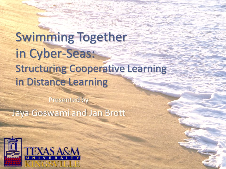 Swimming Together in Cyber-Seas: Structuring Cooperative Learning in Distance Learning Presented byPresented by Jaya Goswami and Jan BrottJaya Goswami and Jan Brott