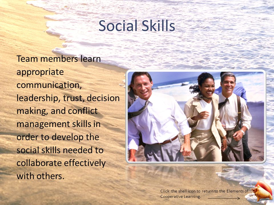 Social Skills Team members learn appropriate communication, leadership, trust, decision making, and conflict management skills in order to develop the social skills needed to collaborate effectively with others.