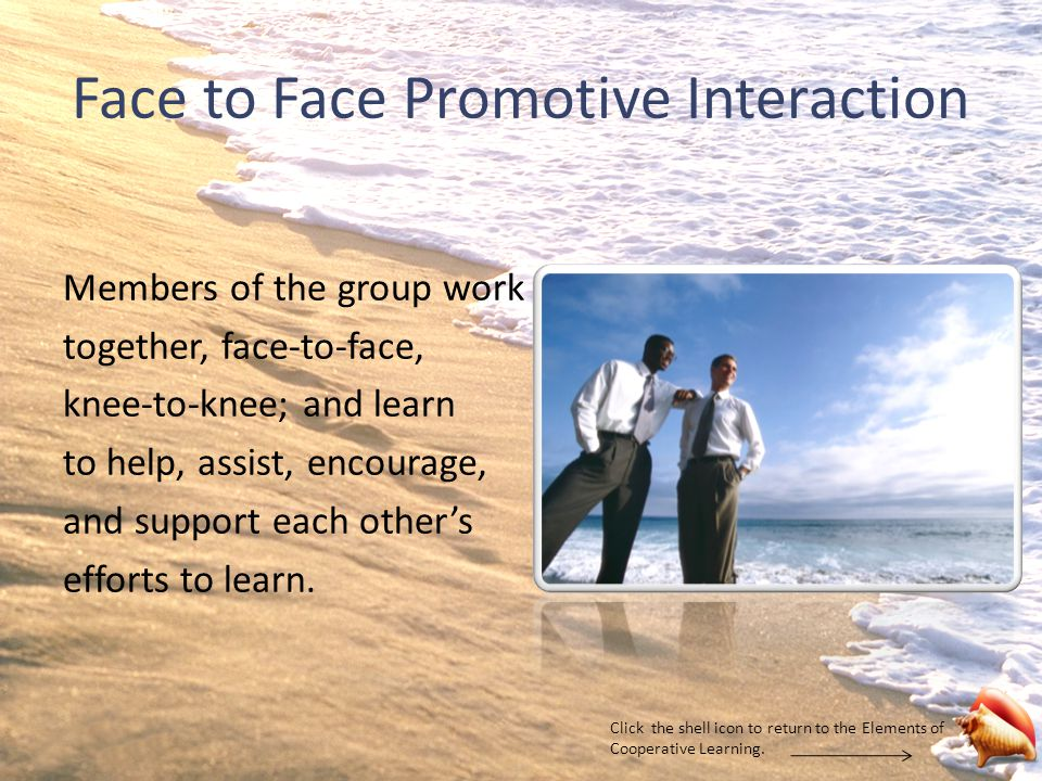 Face to Face Promotive Interaction Members of the group work together, face-to-face, knee-to-knee; and learn to help, assist, encourage, and support each other's efforts to learn.