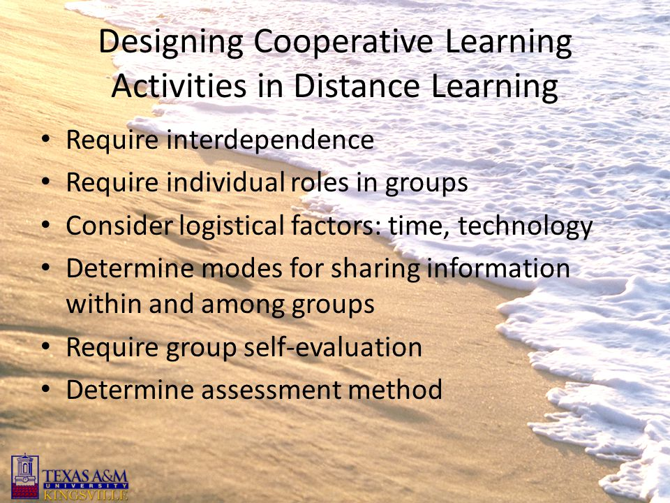 Designing Cooperative Learning Activities in Distance Learning Require interdependence Require individual roles in groups Consider logistical factors: time, technology Determine modes for sharing information within and among groups Require group self-evaluation Determine assessment method