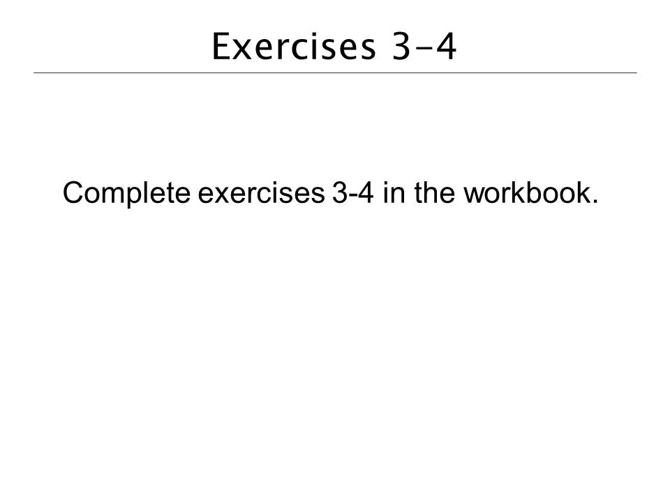 Exercises 3-4 Complete exercises 3-4 in the workbook.