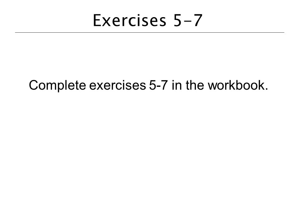 Exercises 5-7 Complete exercises 5-7 in the workbook.