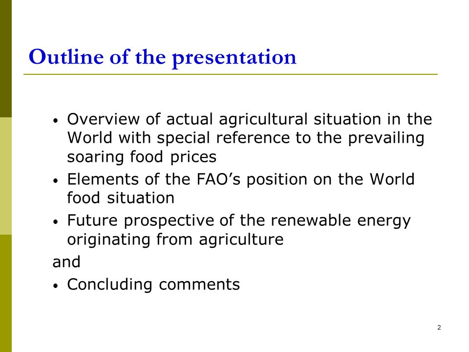 2 Outline of the presentation Overview of actual agricultural situation in the World with special reference to the prevailing soaring food prices Elements of the FAO's position on the World food situation Future prospective of the renewable energy originating from agriculture and Concluding comments