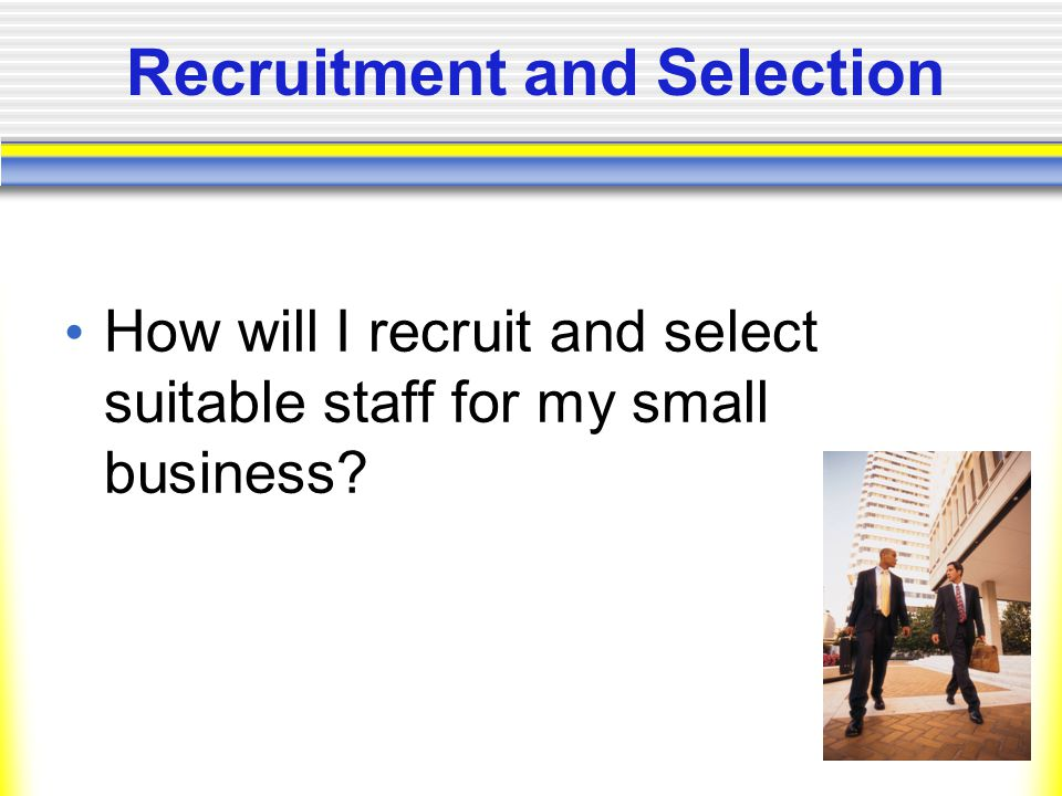 Recruitment and Selection How will I recruit and select suitable staff for my small business