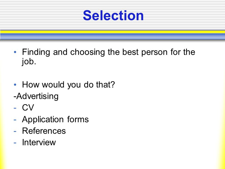 Selection Finding and choosing the best person for the job.