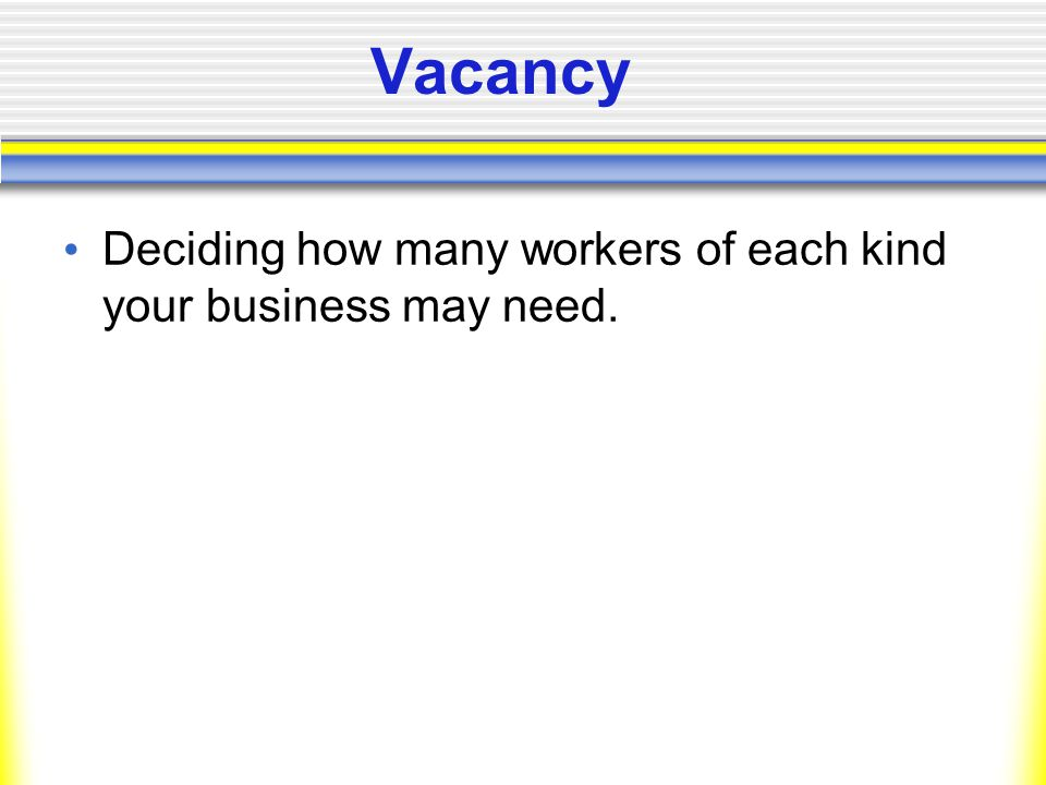 Vacancy Deciding how many workers of each kind your business may need.