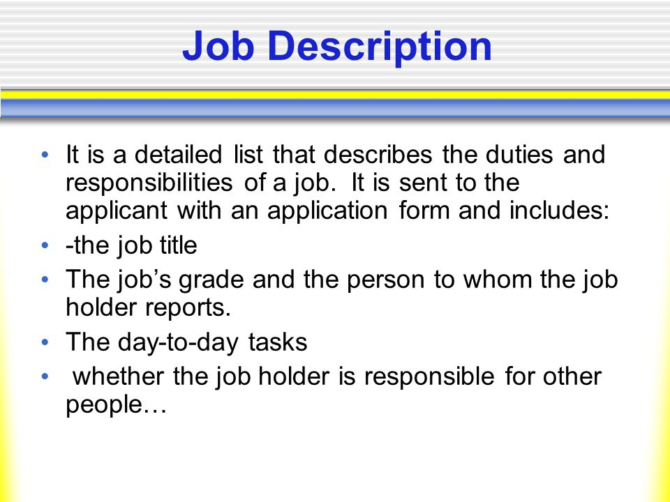 Job Description It is a detailed list that describes the duties and responsibilities of a job.