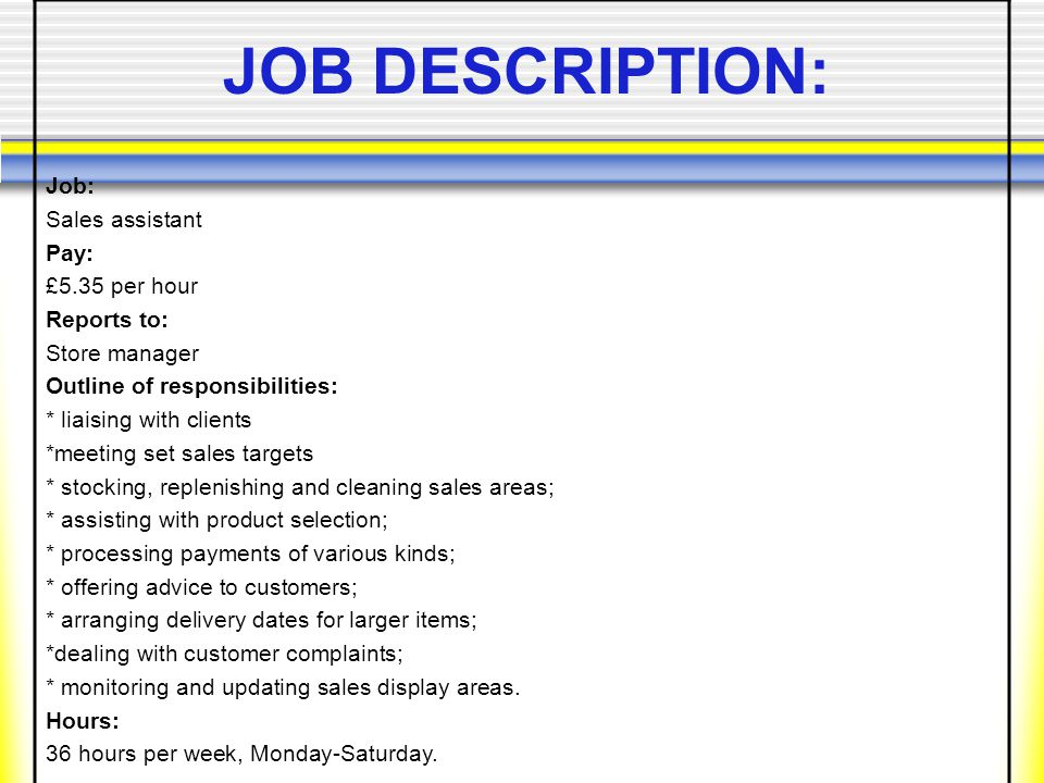 Job: Sales assistant Pay: £5.35 per hour Reports to: Store manager Outline of responsibilities: * liaising with clients *meeting set sales targets * stocking, replenishing and cleaning sales areas; * assisting with product selection; * processing payments of various kinds; * offering advice to customers; * arranging delivery dates for larger items; *dealing with customer complaints; * monitoring and updating sales display areas.