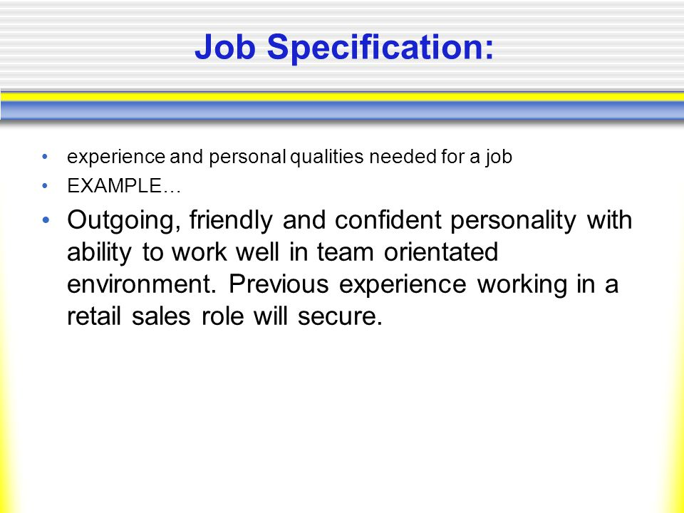 Job Specification: experience and personal qualities needed for a job EXAMPLE… Outgoing, friendly and confident personality with ability to work well in team orientated environment.
