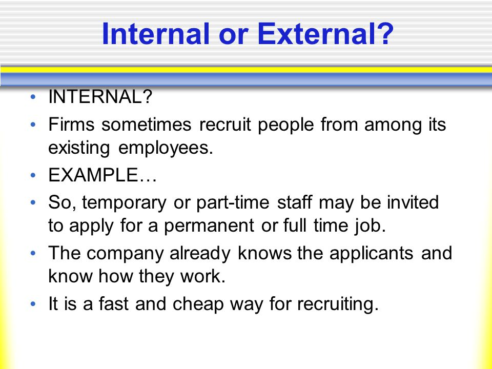 Internal or External. INTERNAL. Firms sometimes recruit people from among its existing employees.