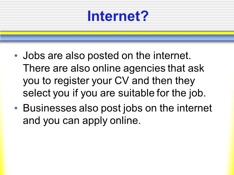 Internet. Jobs are also posted on the internet.