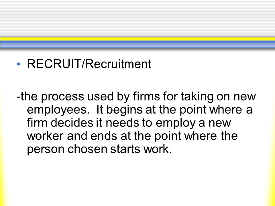 RECRUIT/Recruitment -the process used by firms for taking on new employees.
