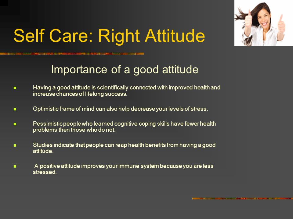 Self Care: Right Attitude Importance of a good attitude Having a good attitude is scientifically connected with improved health and increase chances of lifelong success.