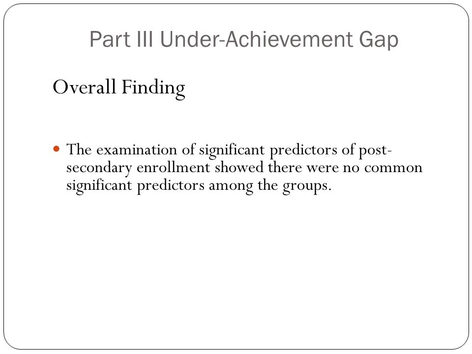 Part III Under-Achievement Gap Overall Finding The examination of significant predictors of post- secondary enrollment showed there were no common significant predictors among the groups.