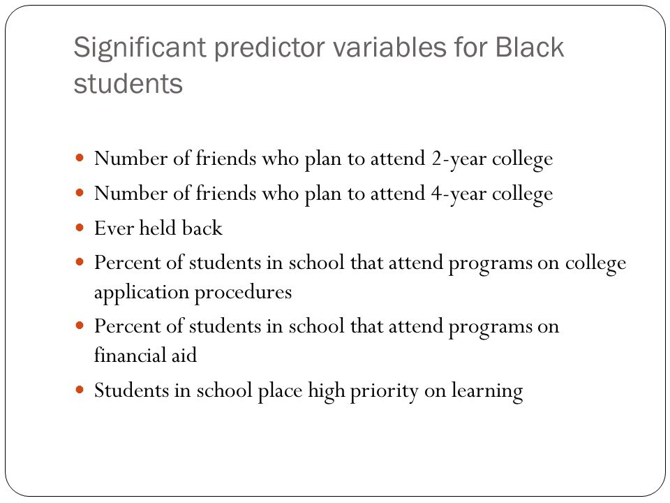 Significant predictor variables for Black students Number of friends who plan to attend 2-year college Number of friends who plan to attend 4-year college Ever held back Percent of students in school that attend programs on college application procedures Percent of students in school that attend programs on financial aid Students in school place high priority on learning