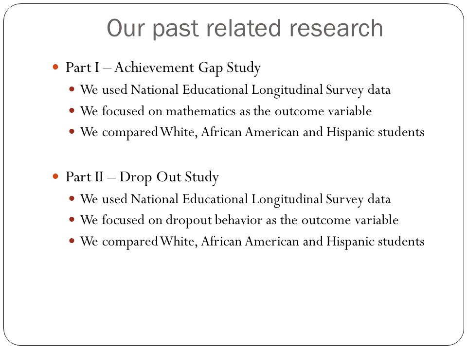 Our past related research Part I – Achievement Gap Study We used National Educational Longitudinal Survey data We focused on mathematics as the outcome variable We compared White, African American and Hispanic students Part II – Drop Out Study We used National Educational Longitudinal Survey data We focused on dropout behavior as the outcome variable We compared White, African American and Hispanic students
