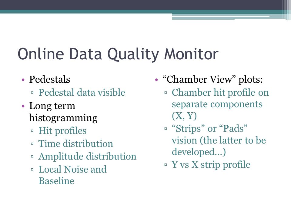 Online Data Quality Monitor Pedestals ▫Pedestal data visible Long term histogramming ▫Hit profiles ▫Time distribution ▫Amplitude distribution ▫Local Noise and Baseline Chamber View plots: ▫Chamber hit profile on separate components (X, Y) ▫ Strips or Pads vision (the latter to be developed…) ▫Y vs X strip profile