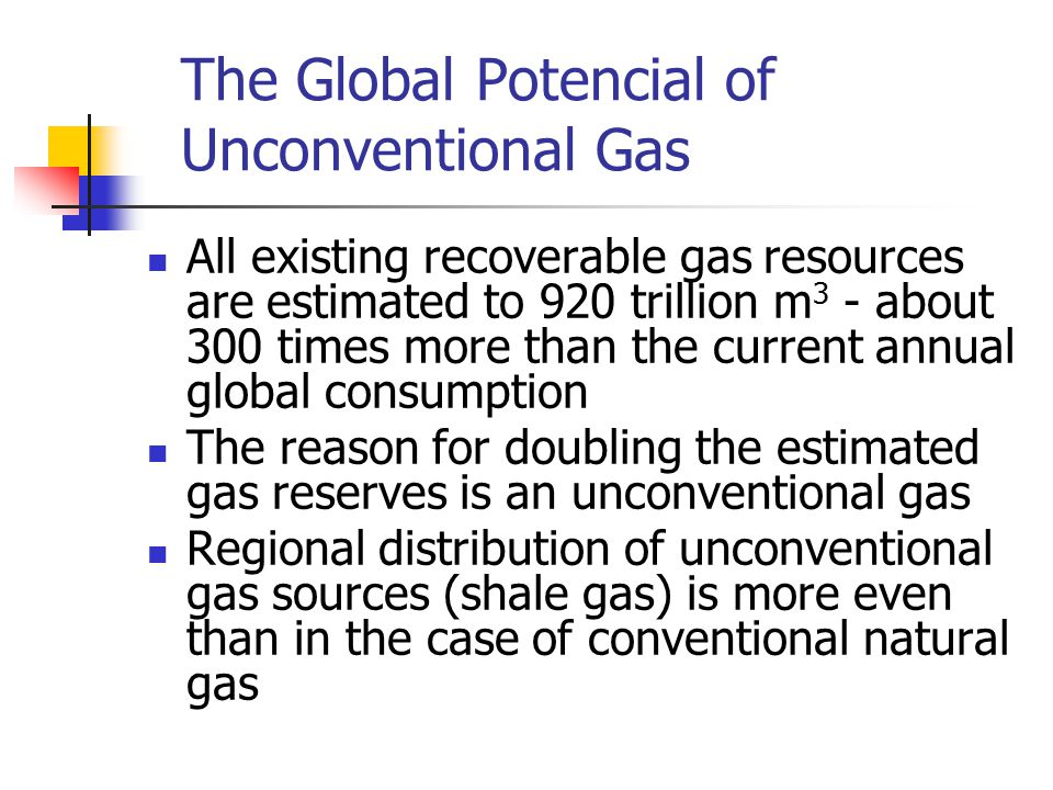 The Global Potencial of Unconventional Gas All existing recoverable gas resources are estimated to 920 trillion m 3 - about 300 times more than the current annual global consumption The reason for doubling the estimated gas reserves is an unconventional gas Regional distribution of unconventional gas sources (shale gas) is more even than in the case of conventional natural gas
