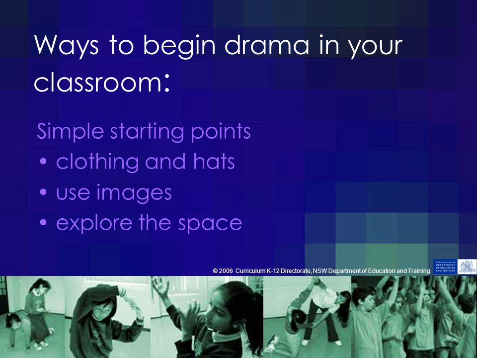 Ways to begin drama in your classroom : Simple starting points clothing and hats use images explore the space © 2006 Curriculum K-12 Directorate, NSW Department of Education and Training