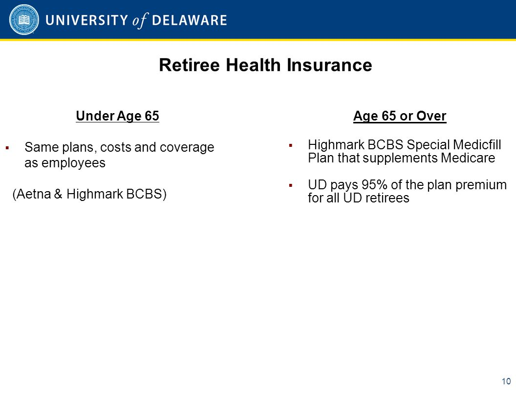 Retiree Health Insurance 10 Under Age 65  Same plans, costs and coverage as employees (Aetna & Highmark BCBS) Age 65 or Over  Highmark BCBS Special Medicfill Plan that supplements Medicare  UD pays 95% of the plan premium for all UD retirees