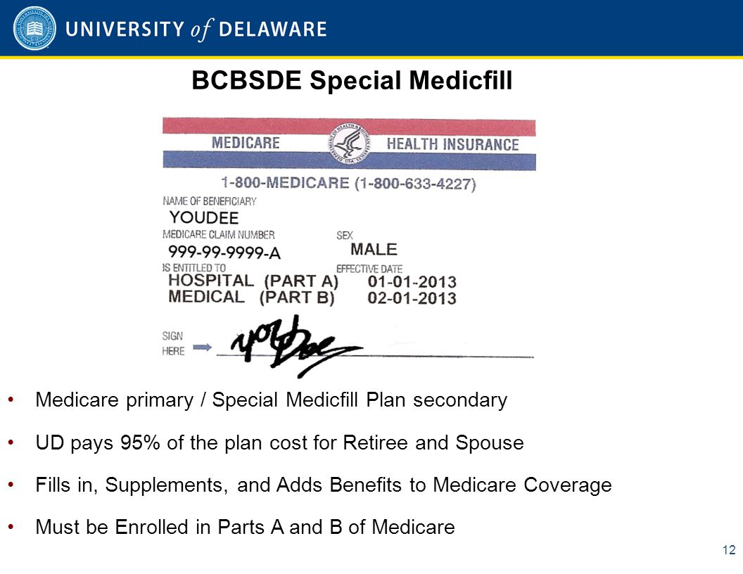 BCBSDE Special Medicfill 12 Medicare primary / Special Medicfill Plan secondary UD pays 95% of the plan cost for Retiree and Spouse Fills in, Supplements, and Adds Benefits to Medicare Coverage Must be Enrolled in Parts A and B of Medicare