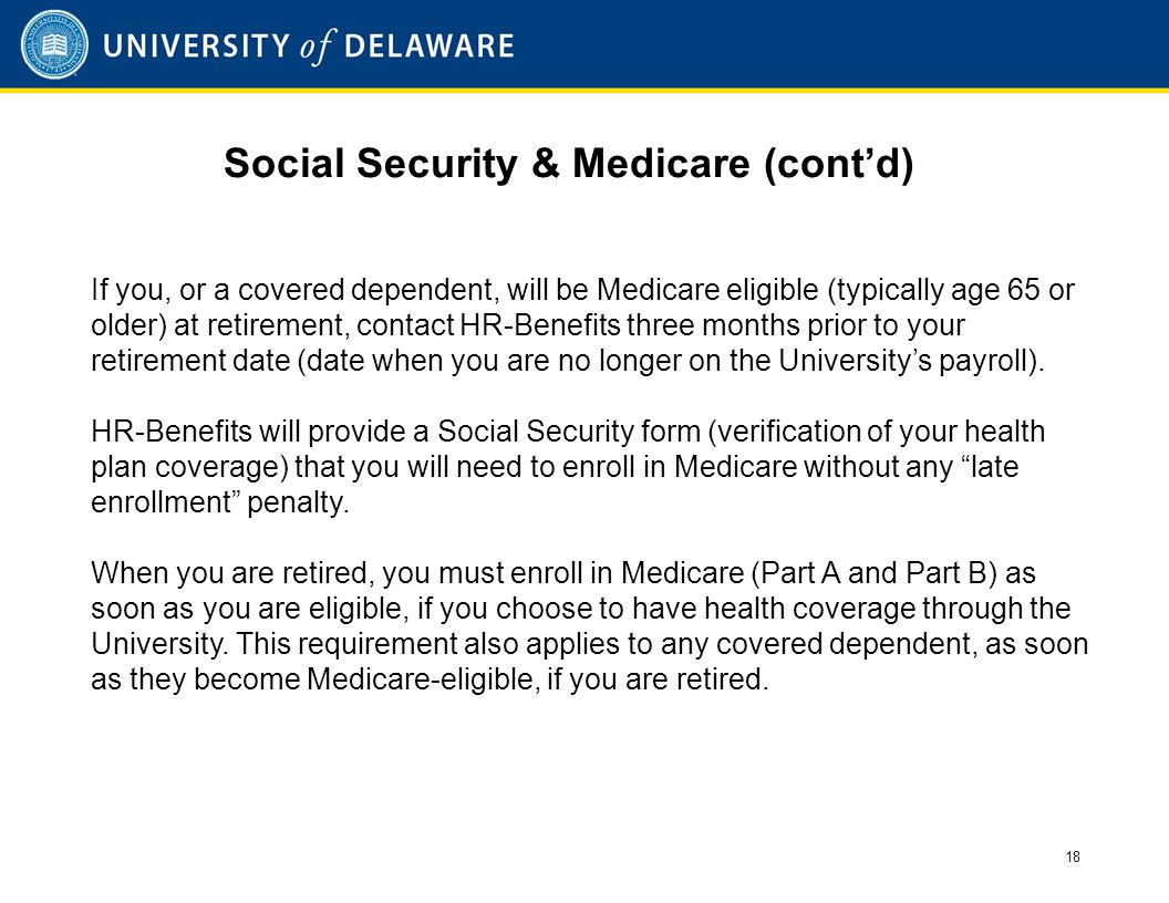 Social Security & Medicare (cont'd) If you, or a covered dependent, will be Medicare eligible (typically age 65 or older) at retirement, contact HR-Benefits three months prior to your retirement date (date when you are no longer on the University's payroll).