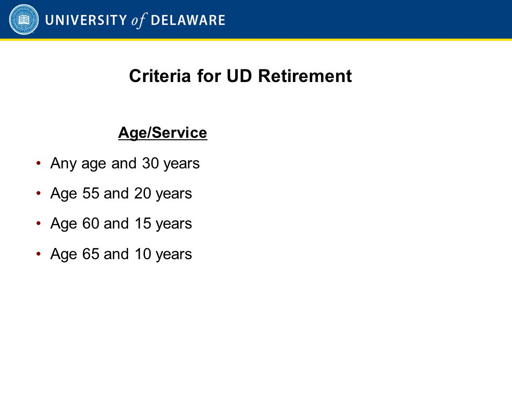 Criteria for UD Retirement Age/Service Any age and 30 years Age 55 and 20 years Age 60 and 15 years Age 65 and 10 years