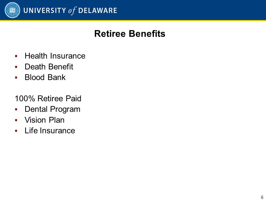 Retiree Benefits 6  Health Insurance  Death Benefit  Blood Bank 100% Retiree Paid  Dental Program  Vision Plan  Life Insurance