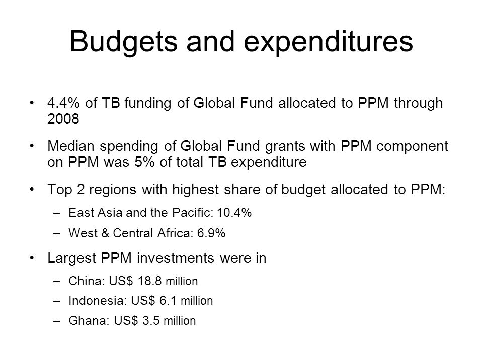 Budgets and expenditures 4.4% of TB funding of Global Fund allocated to PPM through 2008 Median spending of Global Fund grants with PPM component on PPM was 5% of total TB expenditure Top 2 regions with highest share of budget allocated to PPM: –East Asia and the Pacific: 10.4% –West & Central Africa: 6.9% Largest PPM investments were in –China: US$ 18.8 million –Indonesia: US$ 6.1 million –Ghana: US$ 3.5 million