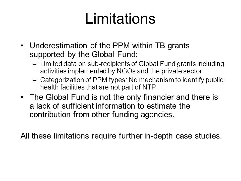 Limitations Underestimation of the PPM within TB grants supported by the Global Fund: –Limited data on sub-recipients of Global Fund grants including activities implemented by NGOs and the private sector –Categorization of PPM types: No mechanism to identify public health facilities that are not part of NTP The Global Fund is not the only financier and there is a lack of sufficient information to estimate the contribution from other funding agencies.