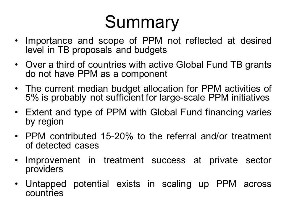 Summary Importance and scope of PPM not reflected at desired level in TB proposals and budgets Over a third of countries with active Global Fund TB grants do not have PPM as a component The current median budget allocation for PPM activities of 5% is probably not sufficient for large-scale PPM initiatives Extent and type of PPM with Global Fund financing varies by region PPM contributed 15-20% to the referral and/or treatment of detected cases Improvement in treatment success at private sector providers Untapped potential exists in scaling up PPM across countries