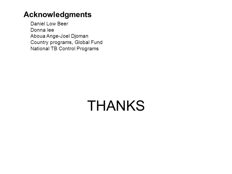 THANKS Acknowledgments Daniel Low Beer Donna lee Aboua Ange-Joel Djoman Country programs, Global Fund National TB Control Programs