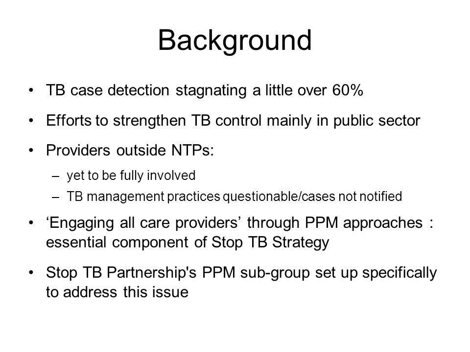 Background TB case detection stagnating a little over 60% Efforts to strengthen TB control mainly in public sector Providers outside NTPs: –yet to be fully involved –TB management practices questionable/cases not notified 'Engaging all care providers' through PPM approaches : essential component of Stop TB Strategy Stop TB Partnership s PPM sub-group set up specifically to address this issue