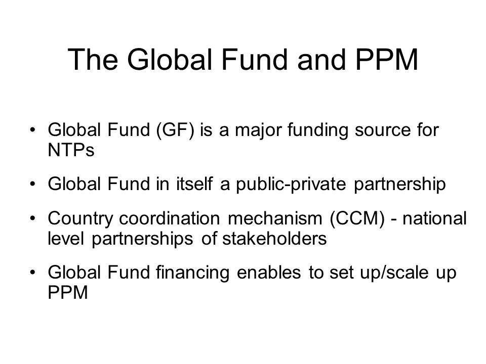 The Global Fund and PPM Global Fund (GF) is a major funding source for NTPs Global Fund in itself a public-private partnership Country coordination mechanism (CCM) - national level partnerships of stakeholders Global Fund financing enables to set up/scale up PPM