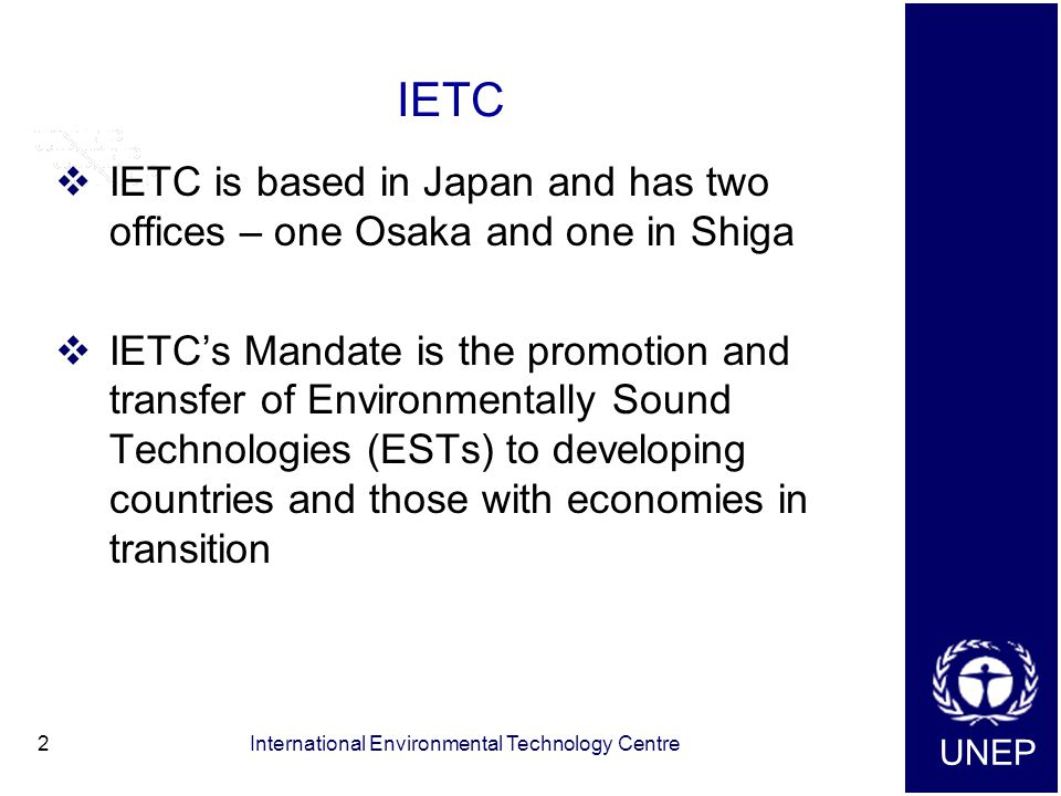 UNEP International Environmental Technology Centre2 IETC  IETC is based in Japan and has two offices – one Osaka and one in Shiga  IETC's Mandate is the promotion and transfer of Environmentally Sound Technologies (ESTs) to developing countries and those with economies in transition