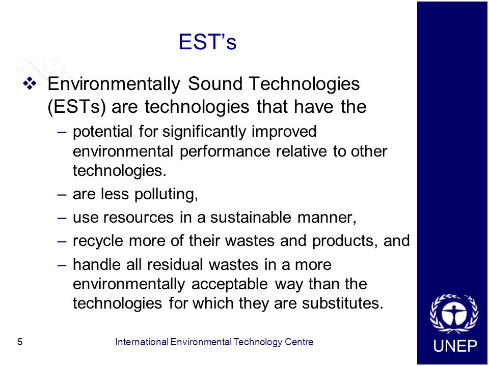 UNEP International Environmental Technology Centre5 EST's  Environmentally Sound Technologies (ESTs) are technologies that have the –potential for significantly improved environmental performance relative to other technologies.