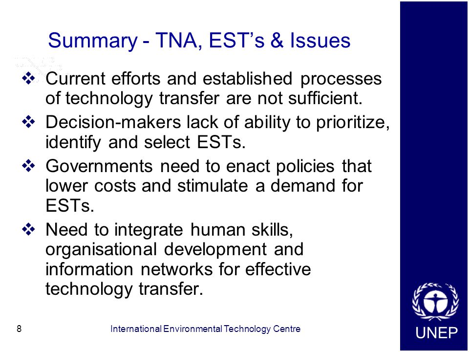UNEP International Environmental Technology Centre8 Summary - TNA, EST's & Issues  Current efforts and established processes of technology transfer are not sufficient.