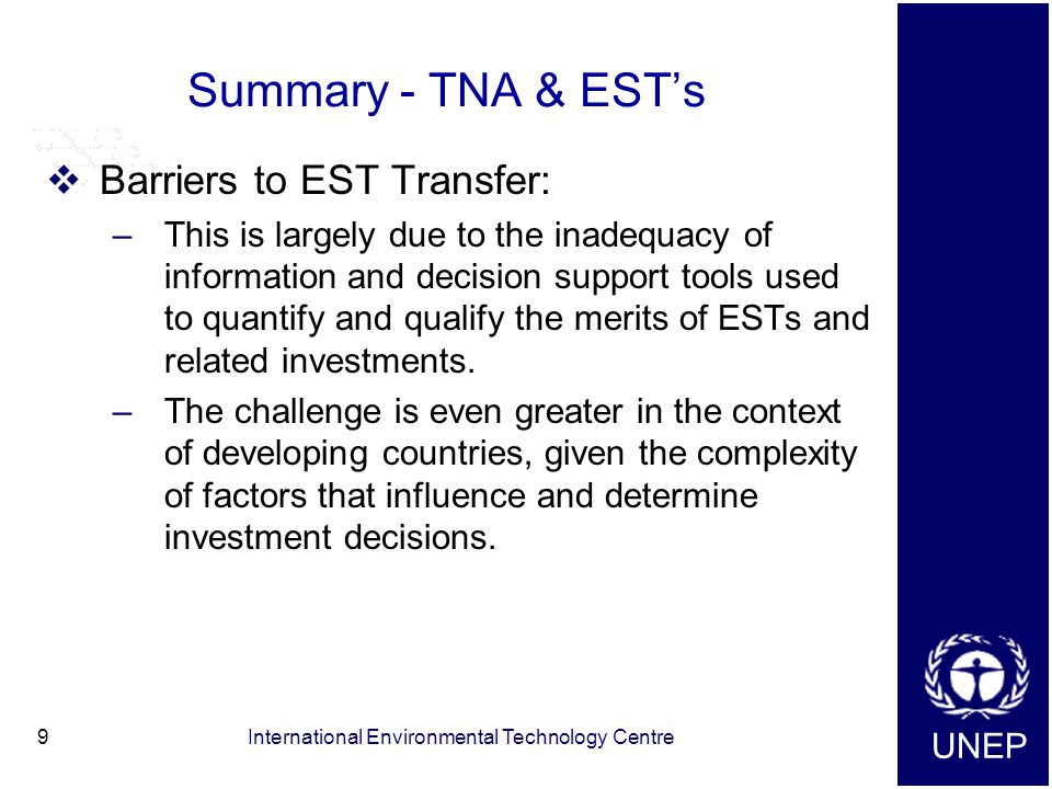 UNEP International Environmental Technology Centre9 Summary - TNA & EST's  Barriers to EST Transfer: –This is largely due to the inadequacy of information and decision support tools used to quantify and qualify the merits of ESTs and related investments.