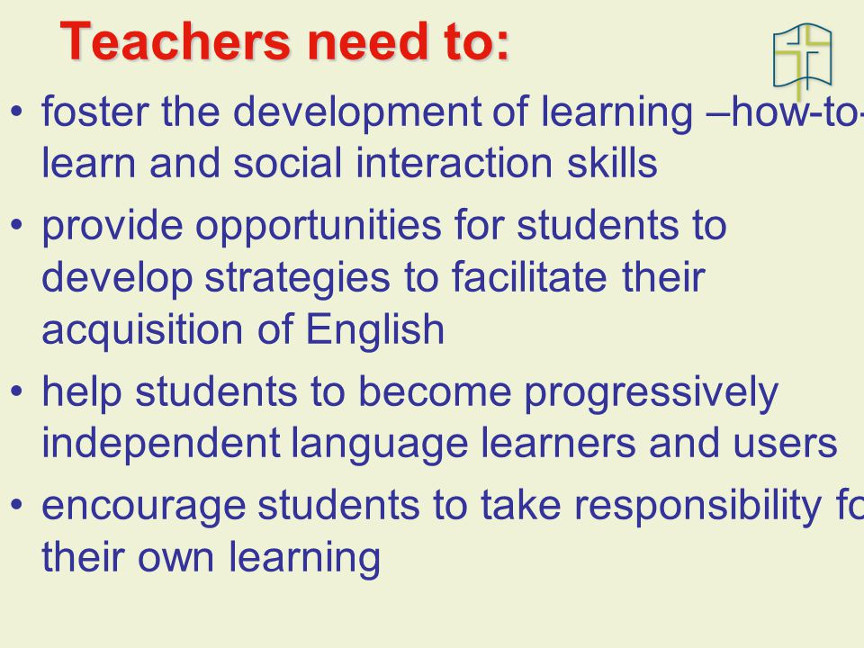 Teachers need to: foster the development of learning –how-to- learn and social interaction skills provide opportunities for students to develop strategies to facilitate their acquisition of English help students to become progressively independent language learners and users encourage students to take responsibility for their own learning