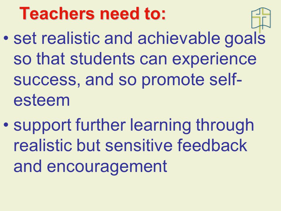 Teachers need to: set realistic and achievable goals so that students can experience success, and so promote self- esteem support further learning through realistic but sensitive feedback and encouragement