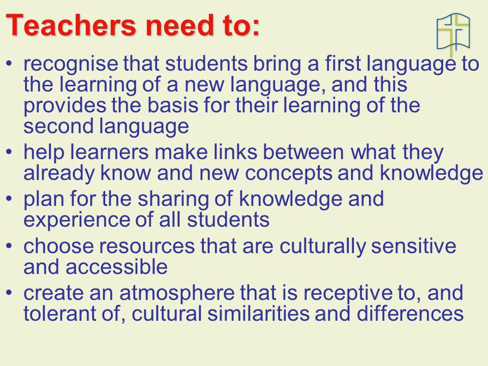 Teachers need to: recognise that students bring a first language to the learning of a new language, and this provides the basis for their learning of the second language help learners make links between what they already know and new concepts and knowledge plan for the sharing of knowledge and experience of all students choose resources that are culturally sensitive and accessible create an atmosphere that is receptive to, and tolerant of, cultural similarities and differences