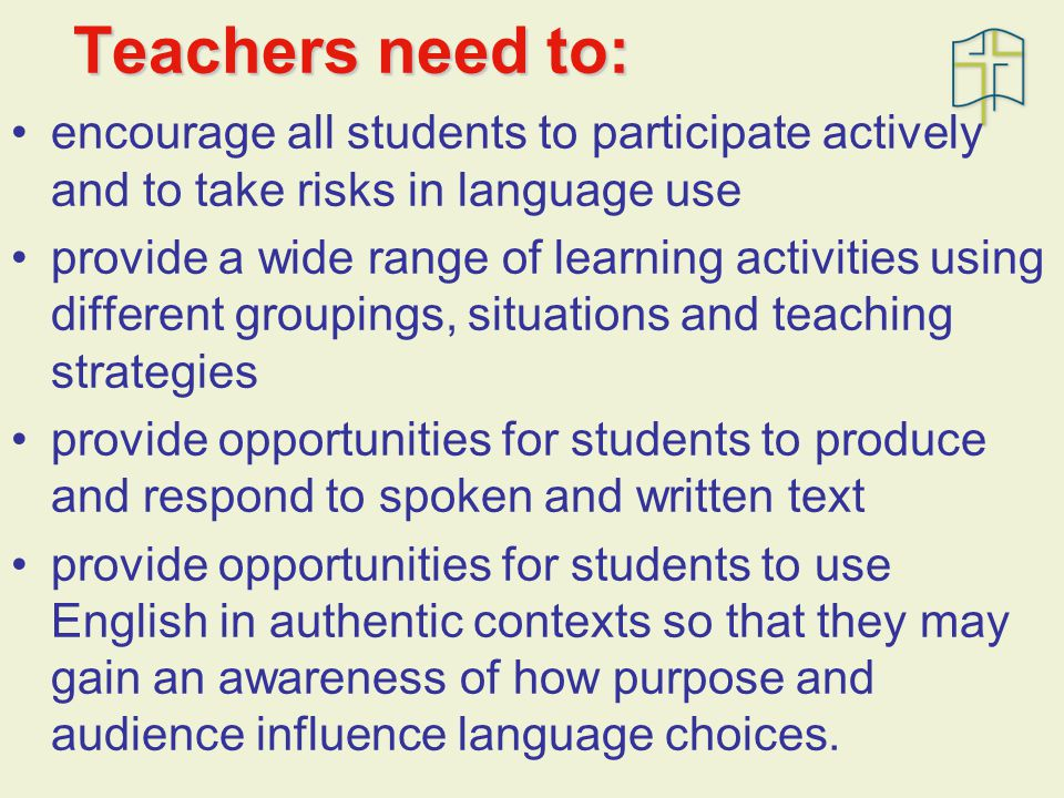 Teachers need to: encourage all students to participate actively and to take risks in language use provide a wide range of learning activities using different groupings, situations and teaching strategies provide opportunities for students to produce and respond to spoken and written text provide opportunities for students to use English in authentic contexts so that they may gain an awareness of how purpose and audience influence language choices.