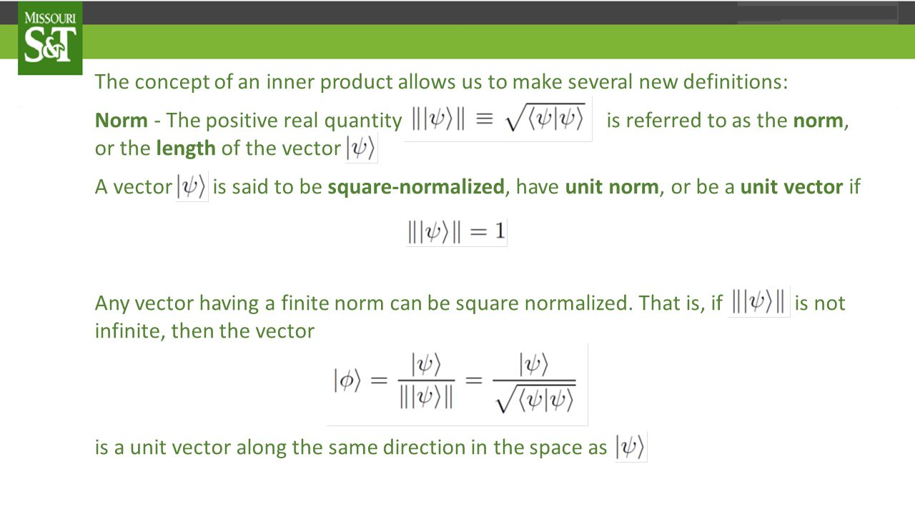 The concept of an inner product allows us to make several new definitions: Norm - The positive real quantity is referred to as the norm, or the length of the vector A vector is said to be square-normalized, have unit norm, or be a unit vector if Any vector having a finite norm can be square normalized.