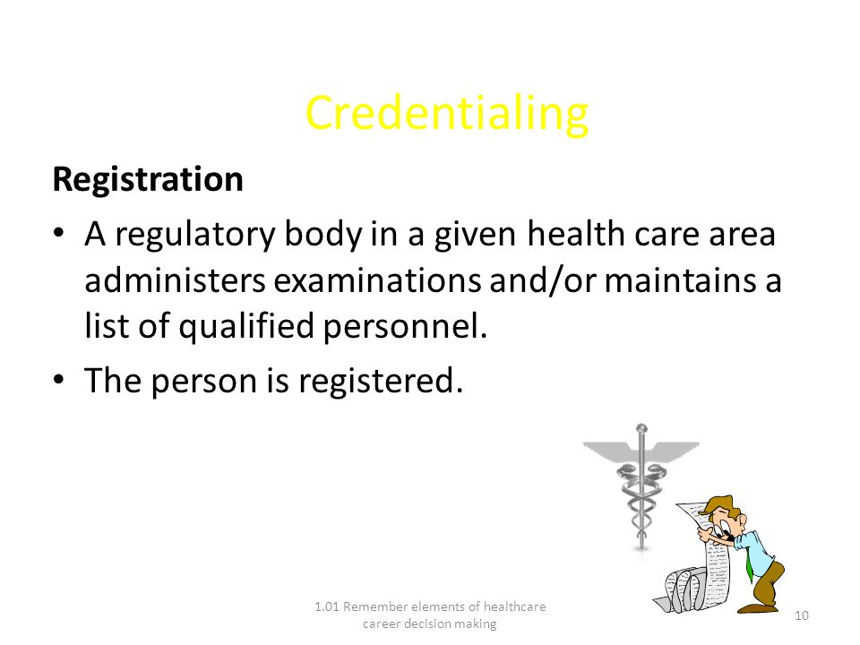 Credentialing Registration A regulatory body in a given health care area administers examinations and/or maintains a list of qualified personnel.