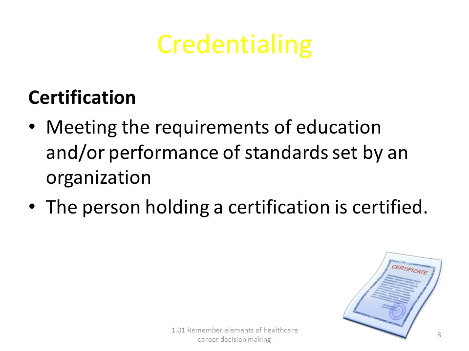 Credentialing Certification Meeting the requirements of education and/or performance of standards set by an organization The person holding a certification is certified.