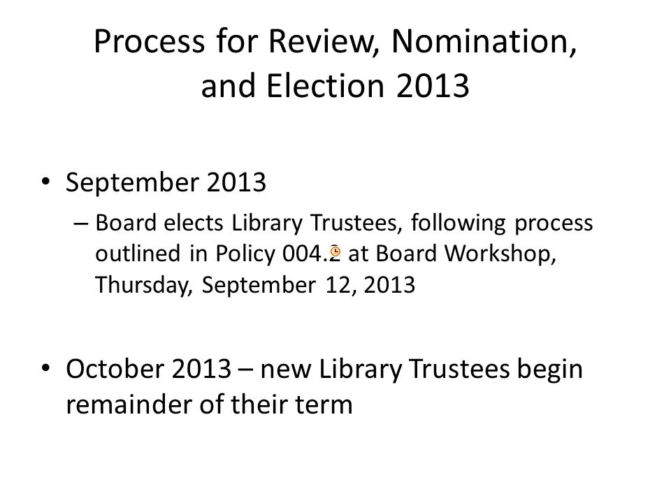 Process for Review, Nomination, and Election 2013 September 2013 – Board elects Library Trustees, following process outlined in Policy at Board Workshop, Thursday, September 12, 2013 October 2013 – new Library Trustees begin remainder of their term