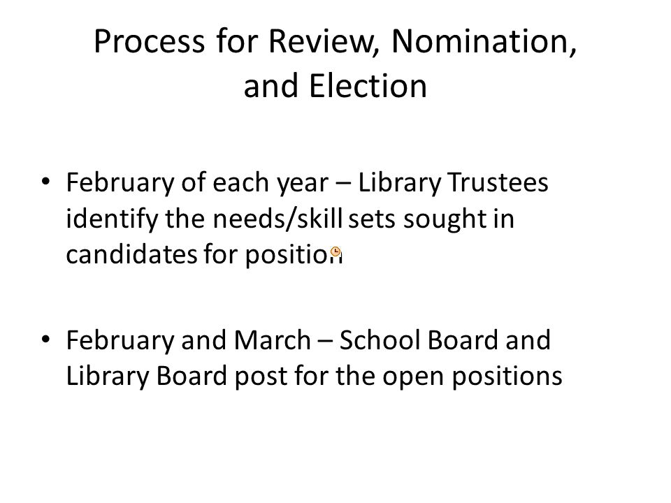 Process for Review, Nomination, and Election February of each year – Library Trustees identify the needs/skill sets sought in candidates for position February and March – School Board and Library Board post for the open positions